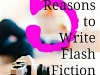 5 Smart Reasons to Write Flash Fiction…