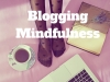 How to Practice Blogging Mindfulness #blogging #MondayBlogShare #BloggingGals
