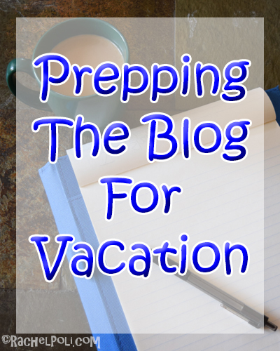 Prepping The Blog for Vacation | Blogging | Creative Writing | RachelPoli.com