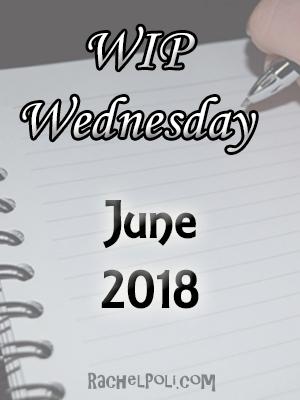 WIP Wednesday: June 2018 | Work in Progress | Creative Writing | Blogging | RachelPoli.com