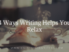 4 Ways Writing Helps You Relax