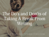 The Do's and Don'ts of Taking A Break FromWriting