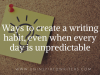 Ways to create a writing habit, even when every day is unpredictable
