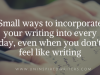 Small ways to incorporate your writing into every day, even when you don't feel likewriting